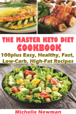 The Master Keto Diet cookbook: 100plus Easy, Healthy, Fast, Low-Carb, High-Fat Recipes - Michelle Newman