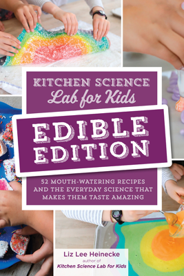 Kitchen Science Lab for Kids: EDIBLE EDITION - Liz Lee Heinecke