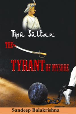 Tipu Sultan- The Tyrant of Mysore - Sandeep Balakrishna