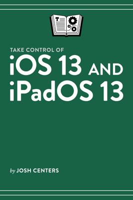Take Control of iOS 13 and iPadOS 13 - Josh Centers