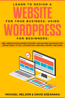 Learn to Design a Website for Your Business, Using WordPress for Beginners BEST Website Development Methods, for Building Advanced Sites EFFORTLESSLY to Full Optimization, Creating Content and More. - Michael Nelson & David Ezeanaka