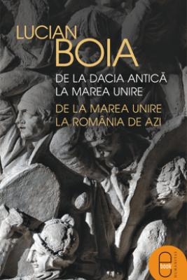 De la Dacia antica la Marea Unire, de la Marea Unire la Romania de azi - Lucian Boia