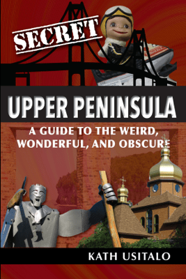Secret Upper Peninsula: A Guide to the Weird, Wonderful, and Obscure - Kath Usitalo