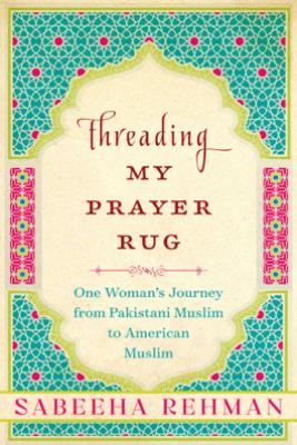 Threading My Prayer Rug - Sabeeha Rehman