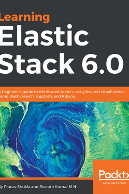 Learning Elastic Stack 6.0 - Pranav Shukla & Sharath Kumar M N