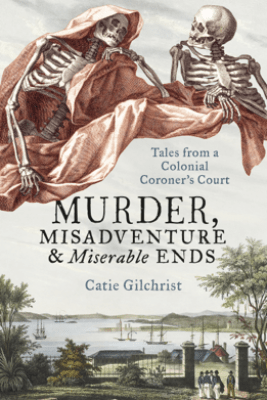 Murder, Misadventure and Miserable Ends - Dr Catie Gilchrist