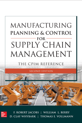 Manufacturing Planning and Control for Supply Chain Management: The CPIM Reference, Second Edition - F. Robert Jacobs, William Lee Berry, D. Clay Whybark & Thomas E Vollmann