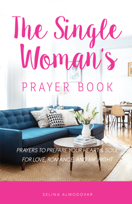 The Single Woman's Prayer Book: Prayers to Prepare Your Heart & Soul for Love, Romance, and Mr. Right - Selina Almodovar pdf download