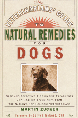 The Veterinarians' Guide to Natural Remedies for Dogs - Martin Zucker