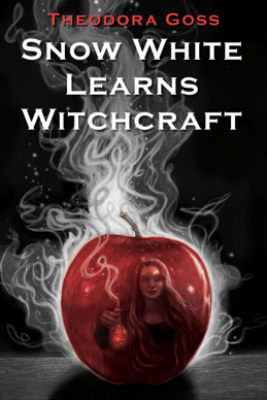 Snow White Learns Witchcraft: Stories and Poems - Theodora Goss