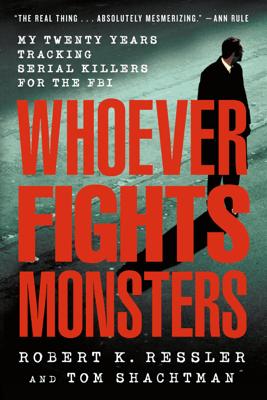Whoever Fights Monsters - Robert K. Ressler, Tom Shachtman & Charles Spicer