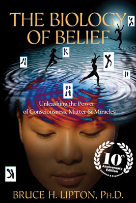 The Biology of Belief 10th Anniversary Edition - Bruce H. Lipton, Ph.D.