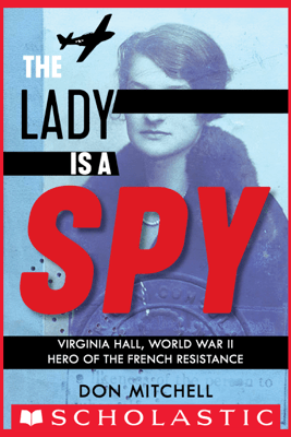 The Lady Is a Spy: Virginia Hall, World War II Hero of the French Resistance - Don Mitchell