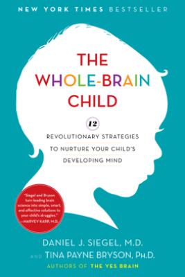 The Whole-Brain Child - Daniel J. Siegel & Tina Payne Bryson