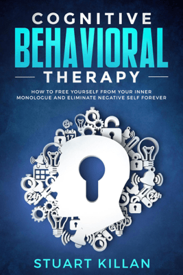 Cognitive Behavioral Therapy: How to Free Yourself from Your Inner Monologue and Eliminate Negative Self Forever - Stuart Killan