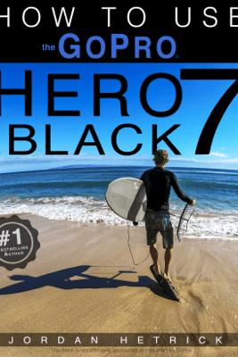 GoPro Hero 7 Black: How To Use The GoPro Hero 7 Black - Jordan Hetrick