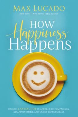 How Happiness Happens - Max Lucado