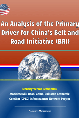 An Analysis of the Primary Driver for China's Belt and Road Initiative (BRI) - Security Versus Economics - Maritime Silk Road, China-Pakistan Economic Corridor (CPEC) Infrastructure Network Project - David N. Spires