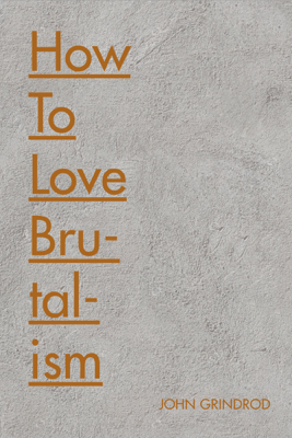 How to Love Brutalism - John Grindrod