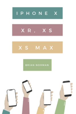 The Ridiculously Simple Guide to iPhone X, XR, XS, and XS Max - Brian Norman