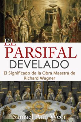 EL PARSIFAL DEVELADO - Samael Aun Weor