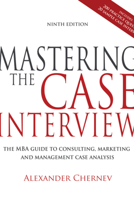 Mastering the Case Interview: The MBA Guide to Consulting, Marketing, and Management Case Analysis, 9th Edition - Alexander Chernev