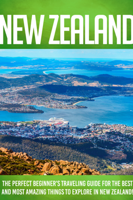 New Zealand The Perfect Beginner's Traveling Guide For The Best And Most Amazing Things To Explore In New Zealand! - FLLC Travel Guides & Mindy Maddison