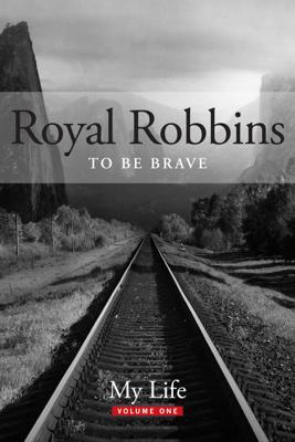 To Be Brave, My Life: Royal Robbins - Royal Robbins
