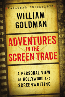 Adventures in the Screen Trade - William Goldman
