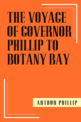 The Voyage of Governor Phillip to Botany Bay - Arthur Phillip