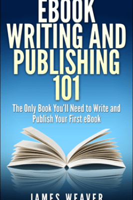 EBook Writing and Publishing 101: The Only Book You'll Need to Write and Publish Your First eBook - James Weaver