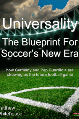Universality  The Blueprint for Soccer's New Era: How Germany and Pep Guardiola are showing us the Future Football Game - Matthew Whitehouse
