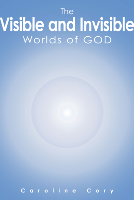 The Visible and Invisible Worlds of God - Caroline Cory