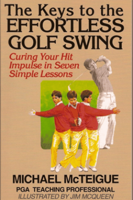 The Keys to the Effortless Golf Swing: Curing Your Hit Impulse in Seven Simple Lessons - Michael McTeigue
