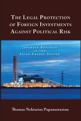 The Legal Protection of Foreign Investments Against Political Risk - Thomas Nektarios Papanastasiou