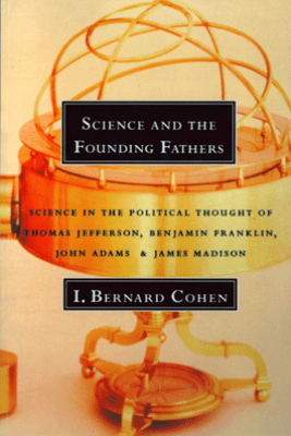 Science and the Founding Fathers: Science in the Political Thought of Thomas Jefferson, Benjamin Franklin, John Adams, and James Madison - I. Bernard Cohen