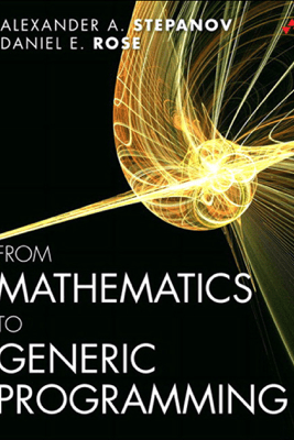 From Mathematics to Generic Programming - Alexander A. Stepanov & Daniel E. Rose