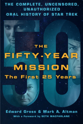 The Fifty-Year Mission: The Complete, Uncensored, Unauthorized Oral History of Star Trek: The First 25 Years - Edward Gross & Mark A. Altman