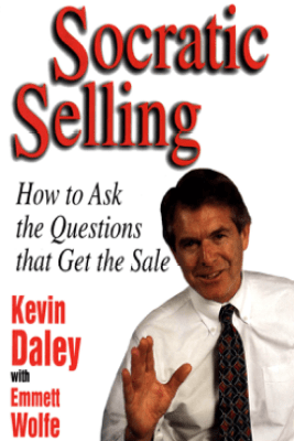 Socratic Selling: How to Ask the Questions That Get the Sale - Kevin Daley
