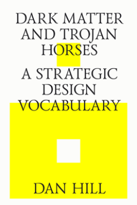 Dark Matter and Trojan Horses. A Strategic Design Vocabulary. - Dan Hill