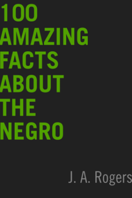 100 Amazing Facts About the Negro - J.A. Rogers