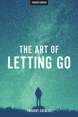 The Art Of Letting Go - Thought Catalog