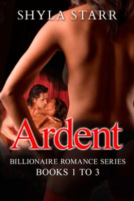 Ardent Billionaire Romance Series - Books 1 to 3 - Shyla Starr