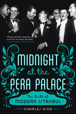 Midnight at the Pera Palace: The Birth of Modern Istanbul - Charles King