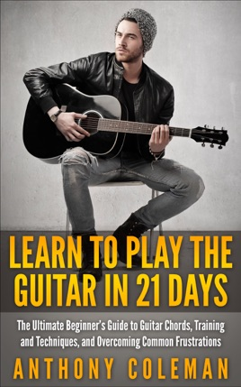 Learn to Play the Guitar in 21 Days: The Ultimate ...