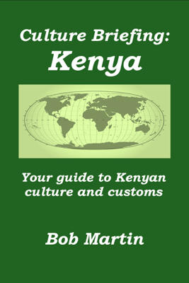 Culture Briefing: Kenya - Your Guide To The Culture And Customs Of The Kenyan People - Bob Martin
