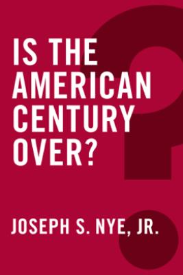 Is the American Century Over? - Joseph S. Nye, Jr.