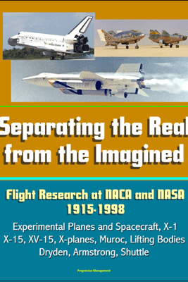 Separating the Real from the Imagined: Flight Research at NACA and NASA, 1915-1998 - Experimental Planes and Spacecraft, X-1, X-15, XV-15, X-planes, Muroc, Lifting Bodies, Dryden, Armstrong, Shuttle - David N. Spires