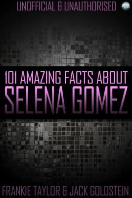 101 Amazing Facts About Selena Gomez - Jack Goldstein & Frankie Taylor