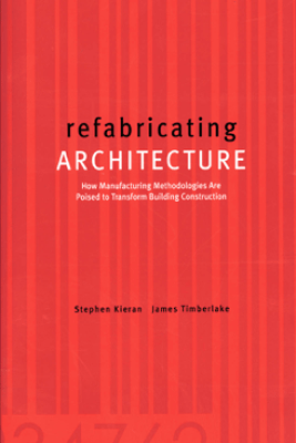 refabricating ARCHITECTURE : How Manufacturing Methodologies are Poised to Transform Building Construction - Stephen Kieran & James Timberlake